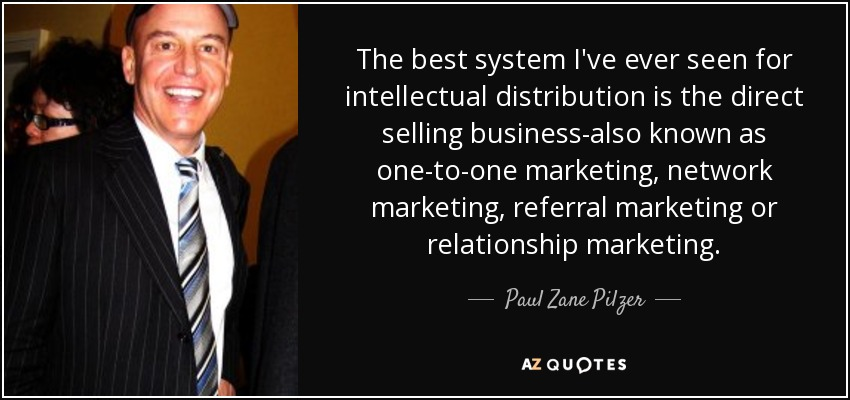 The best system I've ever seen for intellectual distribution is the direct selling business-also known as one-to-one marketing, network marketing, referral marketing or relationship marketing. - Paul Zane Pilzer