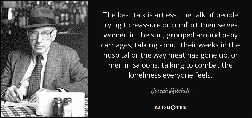 The best talk is artless, the talk of people trying to reassure or comfort themselves, women in the sun, grouped around baby carriages, talking about their weeks in the hospital or the way meat has gone up, or men in saloons, talking to combat the loneliness everyone feels. - Joseph Mitchell