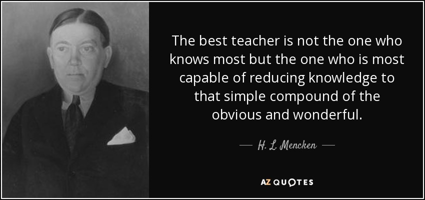 The best teacher is not the one who knows most but the one who is most capable of reducing knowledge to that simple compound of the obvious and wonderful. - H. L. Mencken