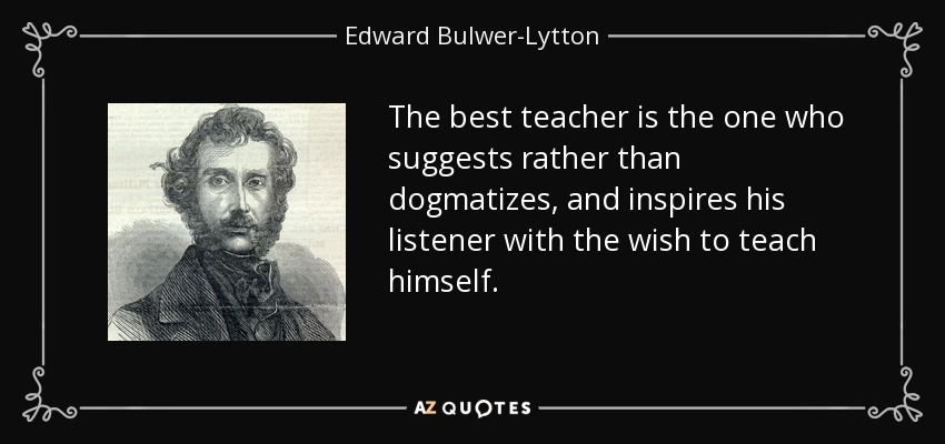 The best teacher is the one who suggests rather than dogmatizes, and inspires his listener with the wish to teach himself. - Edward Bulwer-Lytton, 1st Baron Lytton