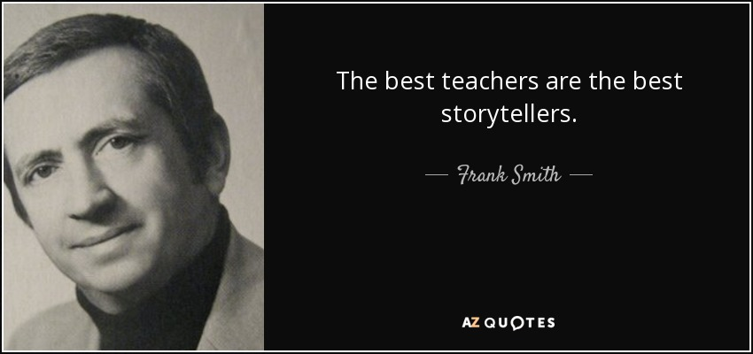 The best teachers are the best storytellers. - Frank Smith