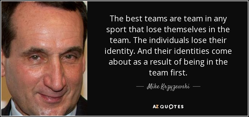 The best teams are team in any sport that lose themselves in the team. The individuals lose their identity. And their identities come about as a result of being in the team first. - Mike Krzyzewski