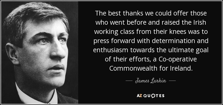 The best thanks we could offer those who went before and raised the Irish working class from their knees was to press forward with determination and enthusiasm towards the ultimate goal of their efforts, a Co-operative Commonwealth for Ireland. - James Larkin