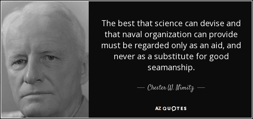 The best that science can devise and that naval organization can provide must be regarded only as an aid, and never as a substitute for good seamanship. - Chester W. Nimitz