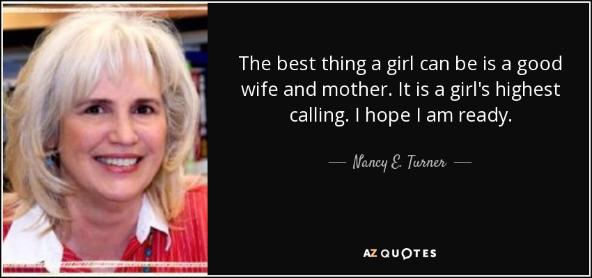 The best thing a girl can be is a good wife and mother. It is a girl's highest calling. I hope I am ready. - Nancy E. Turner