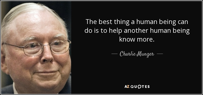 The best thing a human being can do is to help another human being know more. - Charlie Munger