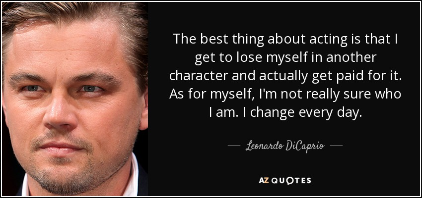 The best thing about acting is that I get to lose myself in another character and actually get paid for it. As for myself, I'm not really sure who I am. I change every day. - Leonardo DiCaprio