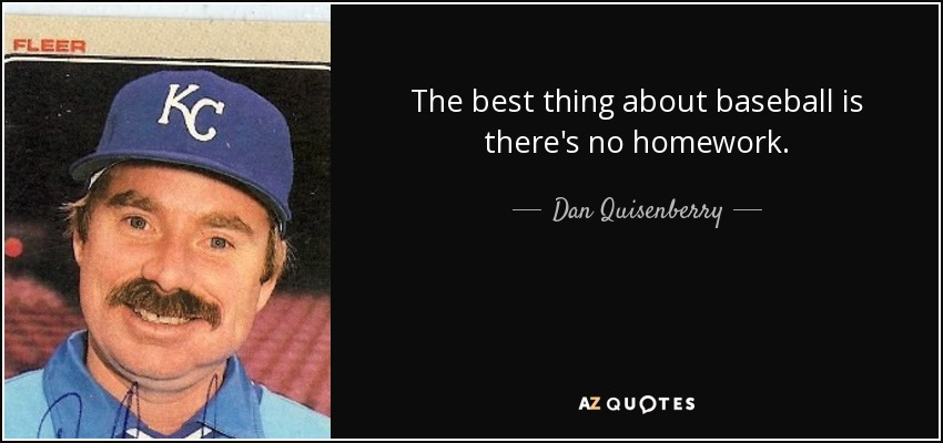 The best thing about baseball is there's no homework. - Dan Quisenberry