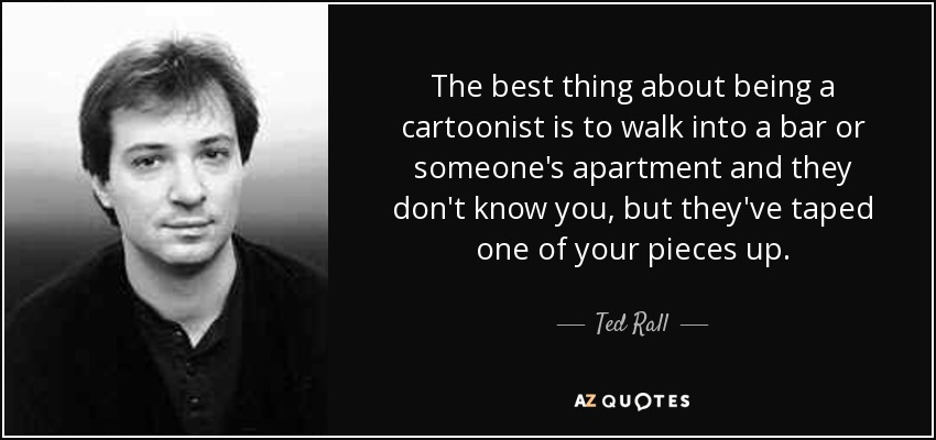 The best thing about being a cartoonist is to walk into a bar or someone's apartment and they don't know you, but they've taped one of your pieces up. - Ted Rall