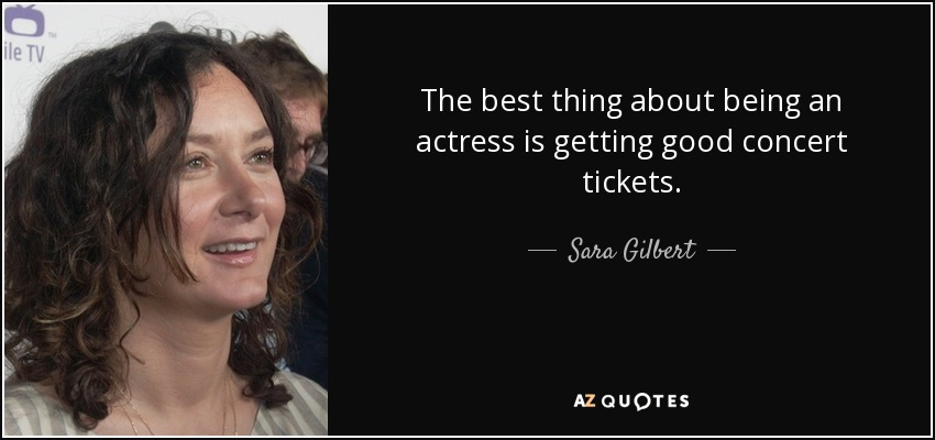 The best thing about being an actress is getting good concert tickets. - Sara Gilbert