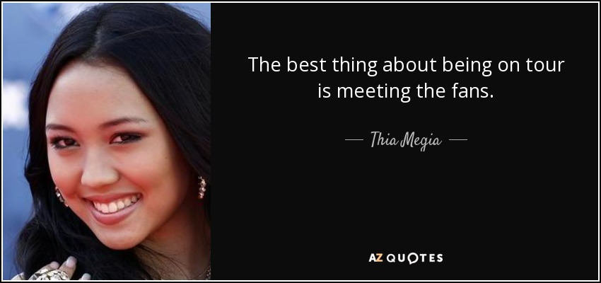 The best thing about being on tour is meeting the fans. - Thia Megia