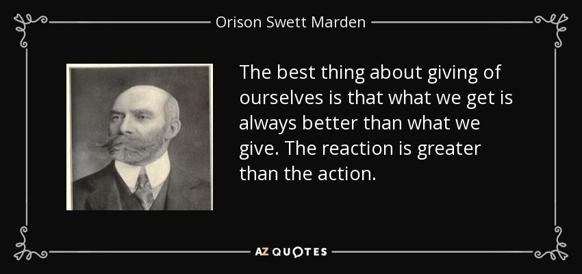 The best thing about giving of ourselves is that what we get is always better than what we give. The reaction is greater than the action. - Orison Swett Marden