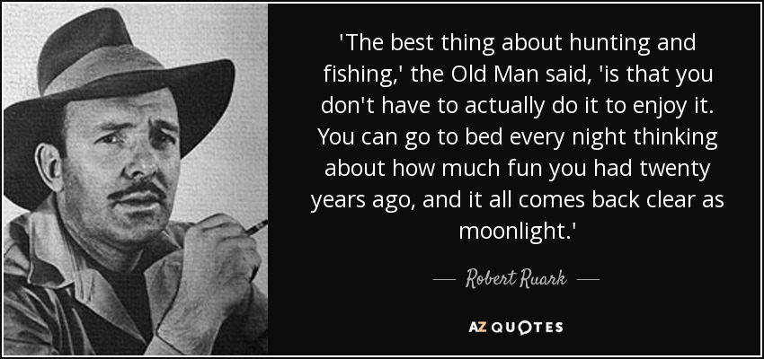 'The best thing about hunting and fishing,' the Old Man said, 'is that you don't have to actually do it to enjoy it. You can go to bed every night thinking about how much fun you had twenty years ago, and it all comes back clear as moonlight.' - Robert Ruark