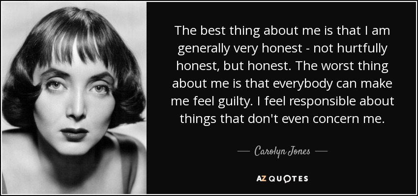 The best thing about me is that I am generally very honest - not hurtfully honest, but honest. The worst thing about me is that everybody can make me feel guilty. I feel responsible about things that don't even concern me. - Carolyn Jones