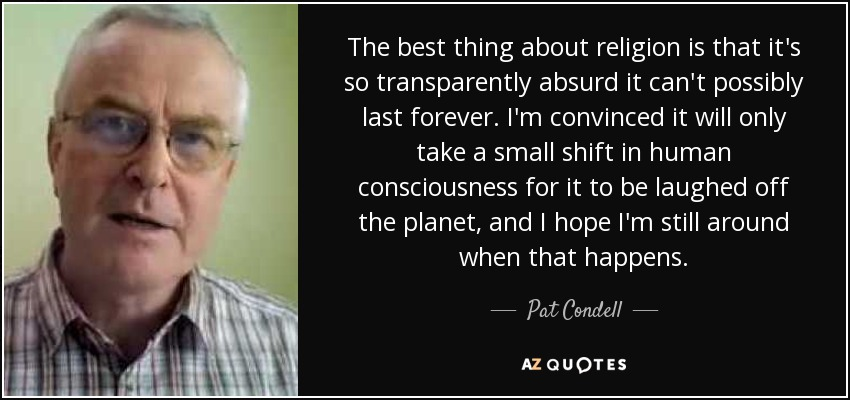 The best thing about religion is that it's so transparently absurd it can't possibly last forever. I'm convinced it will only take a small shift in human consciousness for it to be laughed off the planet, and I hope I'm still around when that happens. - Pat Condell