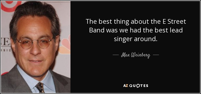 The best thing about the E Street Band was we had the best lead singer around. - Max Weinberg