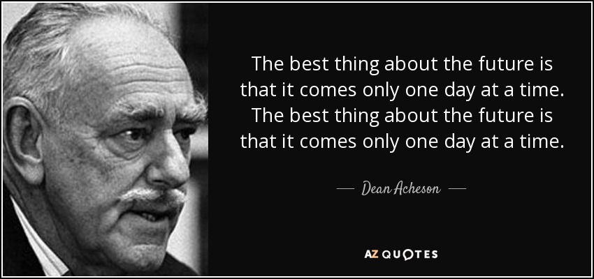 The best thing about the future is that it comes only one day at a time. The best thing about the future is that it comes only one day at a time. - Dean Acheson
