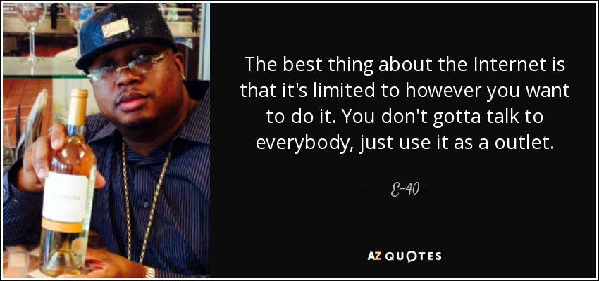The best thing about the Internet is that it's limited to however you want to do it. You don't gotta talk to everybody, just use it as a outlet. - E-40