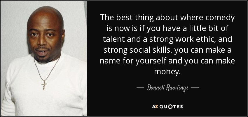 The best thing about where comedy is now is if you have a little bit of talent and a strong work ethic, and strong social skills, you can make a name for yourself and you can make money. - Donnell Rawlings