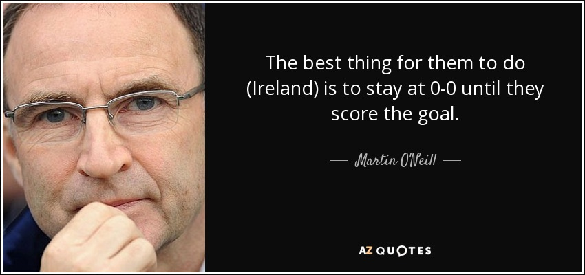 The best thing for them to do (Ireland) is to stay at 0-0 until they score the goal. - Martin O'Neill