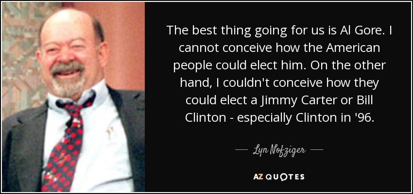 The best thing going for us is Al Gore. I cannot conceive how the American people could elect him. On the other hand, I couldn't conceive how they could elect a Jimmy Carter or Bill Clinton - especially Clinton in '96. - Lyn Nofziger
