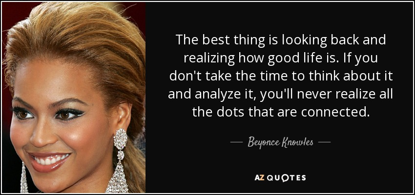 The best thing is looking back and realizing how good life is. If you don't take the time to think about it and analyze it, you'll never realize all the dots that are connected. - Beyonce Knowles