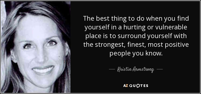 The best thing to do when you find yourself in a hurting or vulnerable place is to surround yourself with the strongest, finest, most positive people you know. - Kristin Armstrong