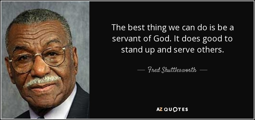 The best thing we can do is be a servant of God. It does good to stand up and serve others. - Fred Shuttlesworth