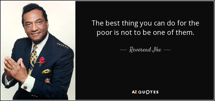 The best thing you can do for the poor is not to be one of them. - Reverend Ike