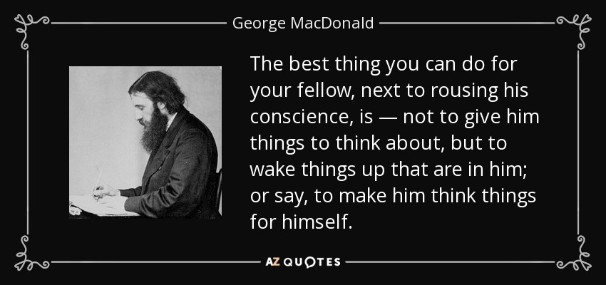 The best thing you can do for your fellow, next to rousing his conscience, is — not to give him things to think about, but to wake things up that are in him; or say, to make him think things for himself. - George MacDonald