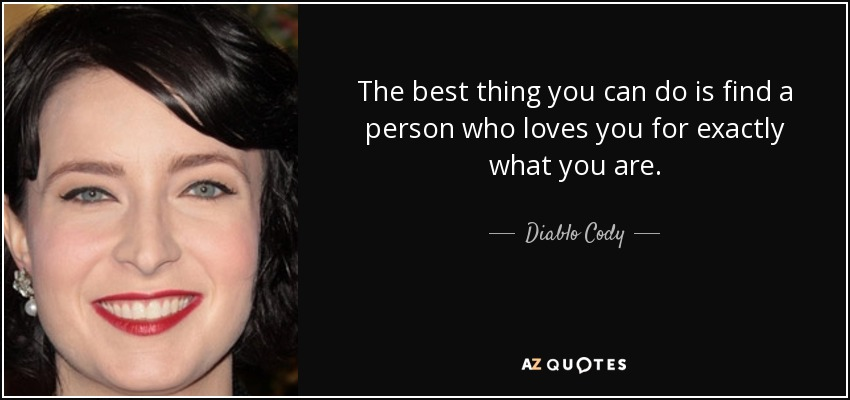 The best thing you can do is find a person who loves you for exactly what you are. - Diablo Cody