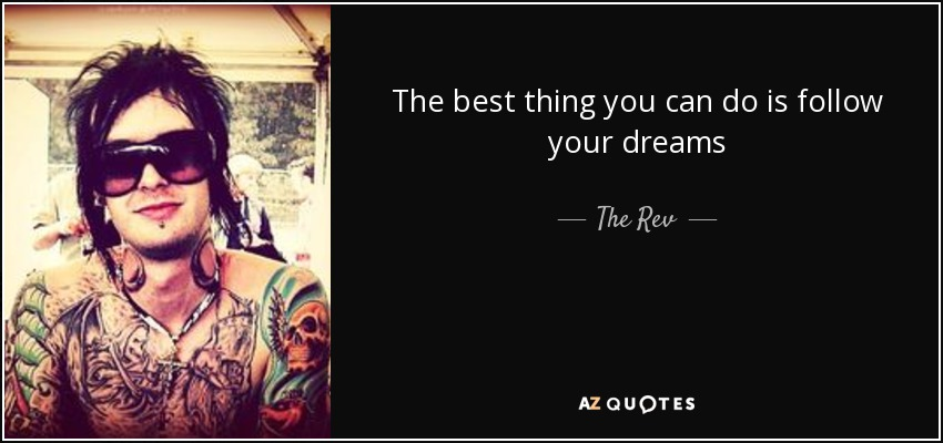 The best thing you can do is follow your dreams - The Rev
