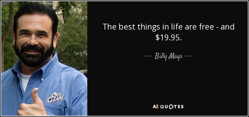 The best things in life are free - and $19.95. - Billy Mays