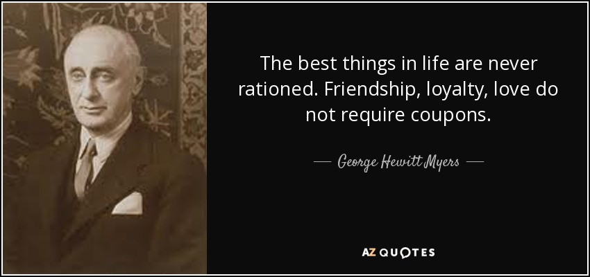The best things in life are never rationed. Friendship, loyalty, love do not require coupons. - George Hewitt Myers