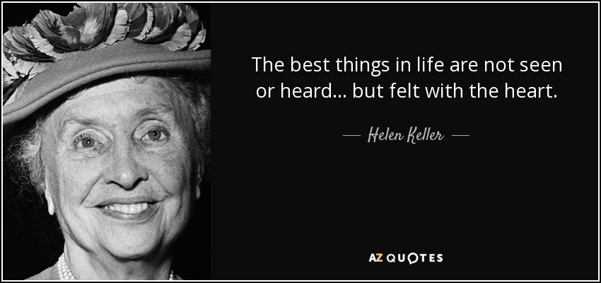 The best things in life are not seen or heard ... but felt with the heart. - Helen Keller