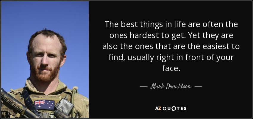 The best things in life are often the ones hardest to get. Yet they are also the ones that are the easiest to find, usually right in front of your face. - Mark Donaldson