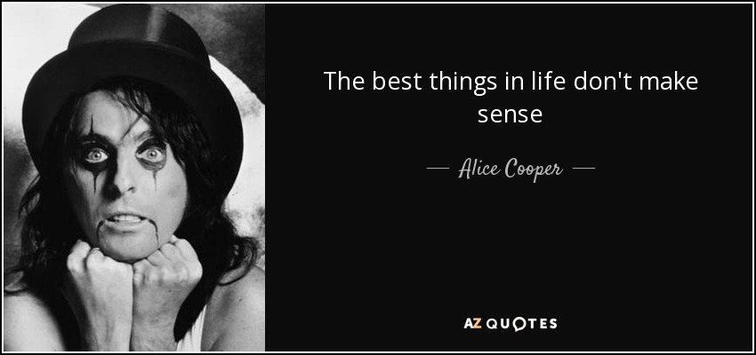 Alice Cooper Quote The Best Things In Life Dont Make Sense