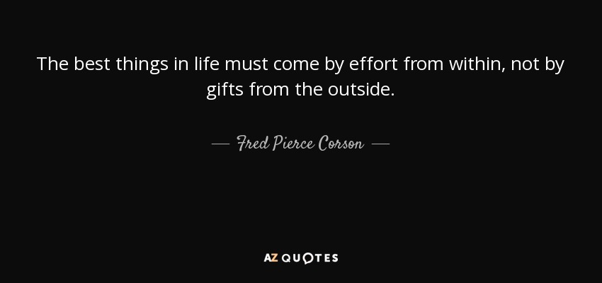 The best things in life must come by effort from within, not by gifts from the outside. - Fred Pierce Corson