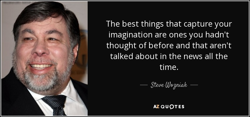 The best things that capture your imagination are ones you hadn't thought of before and that aren't talked about in the news all the time. - Steve Wozniak
