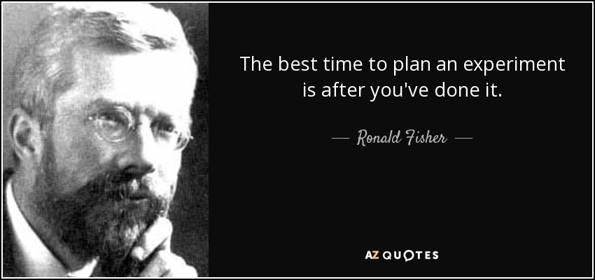 The best time to plan an experiment is after you've done it. - Ronald Fisher