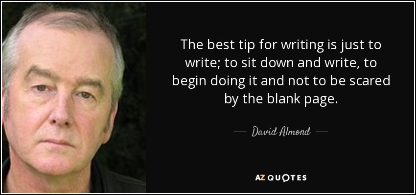 The best tip for writing is just to write; to sit down and write, to begin doing it and not to be scared by the blank page. - David Almond