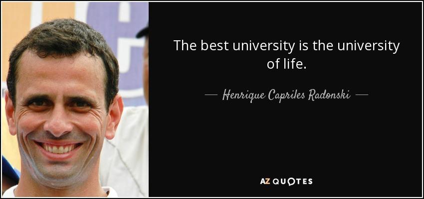 The best university is the university of life. - Henrique Capriles Radonski
