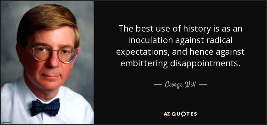 The best use of history is as an inoculation against radical expectations, and hence against embittering disappointments. - George Will