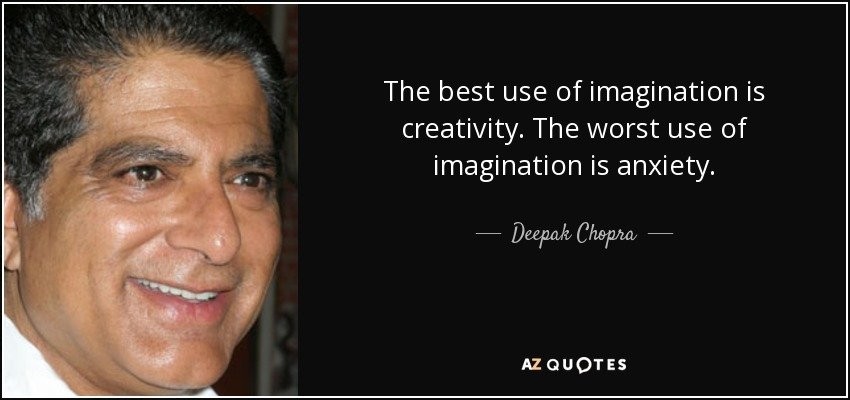 The best use of imagination is creativity. The worst use of imagination is anxiety. - Deepak Chopra