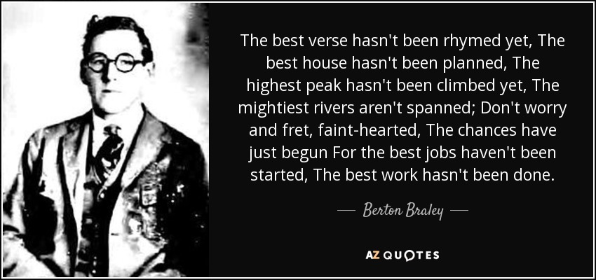 The best verse hasn't been rhymed yet, The best house hasn't been planned, The highest peak hasn't been climbed yet, The mightiest rivers aren't spanned; Don't worry and fret, faint-hearted, The chances have just begun For the best jobs haven't been started, The best work hasn't been done. - Berton Braley