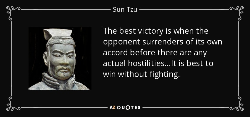 The best victory is when the opponent surrenders of its own accord before there are any actual hostilities...It is best to win without fighting. - Sun Tzu