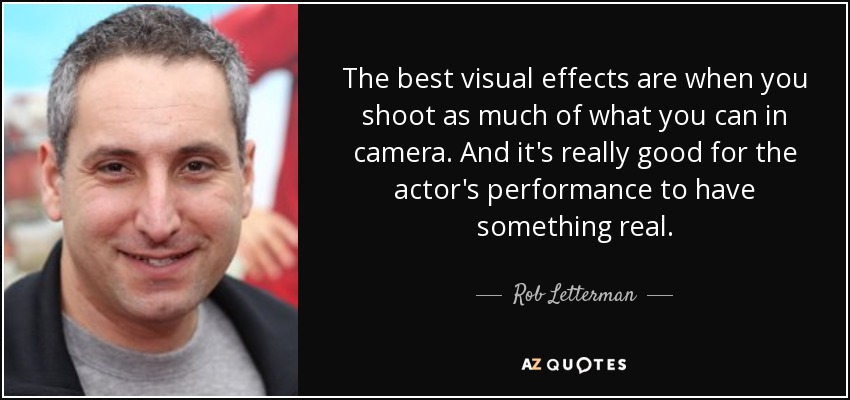 The best visual effects are when you shoot as much of what you can in camera. And it's really good for the actor's performance to have something real. - Rob Letterman