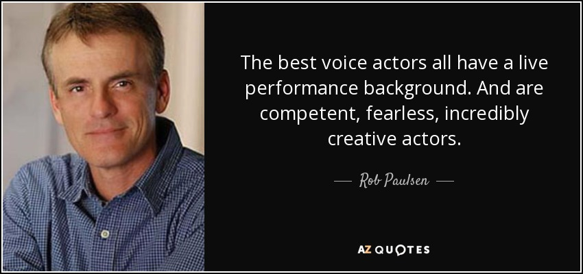 The best voice actors all have a live performance background. And are competent, fearless, incredibly creative actors. - Rob Paulsen