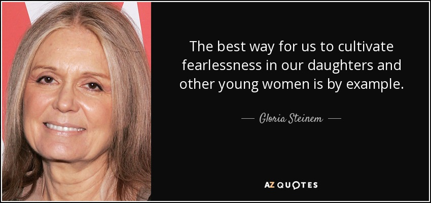 The best way for us to cultivate fearlessness in our daughters and other young women is by example. - Gloria Steinem