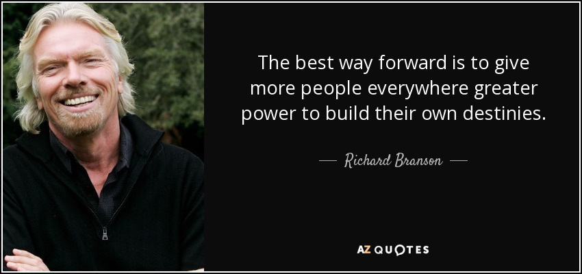 The best way forward is to give more people everywhere greater power to build their own destinies. - Richard Branson